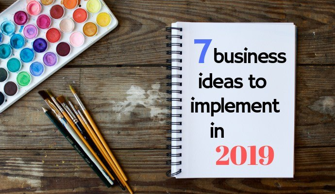 7 Business Ideas to Implement in 2019