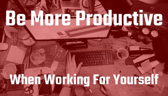Ways To Be More Productive When Working For Yourself