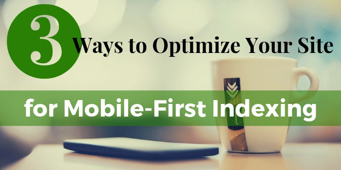 3 Ways to Optimize Your Site for Mobile-First Indexing