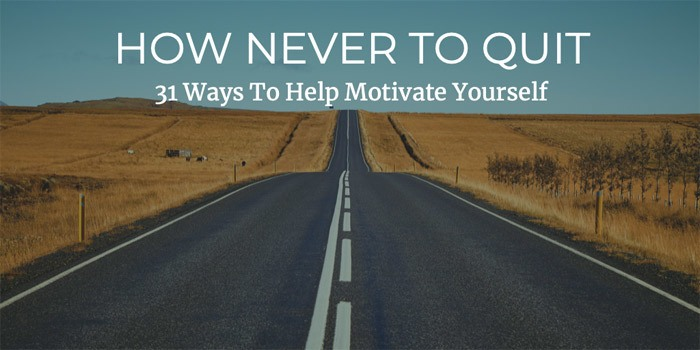 How Never To Quit: 31 Ways To Help Motivate Yourself