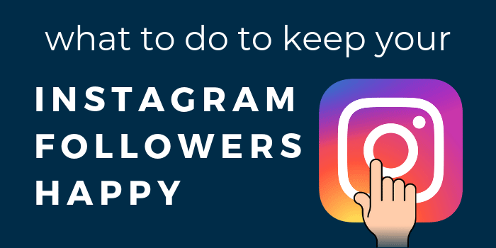 What To Do To Keep Your Instagram Followers Happy