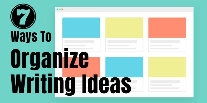 7 Ways To Organize Writing Ideas