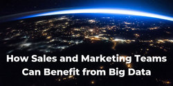 How Sales and Marketing Teams Can Benefit from Big Data