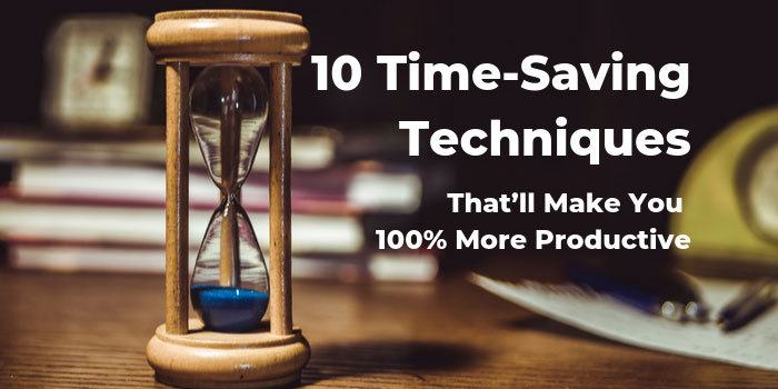 Time-Saving Techniques That'll Make You 100% More Productive