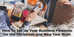 How To Set Up Your Business Finances for the Christmas and New Year Rush