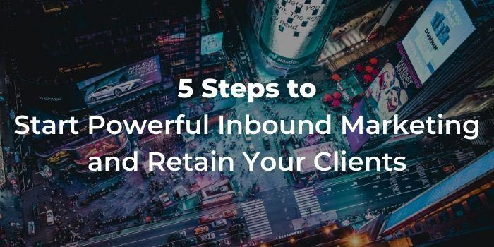 5 Steps to Start Powerful Inbound Marketing and Retain Your Clients
