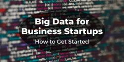 Big Data for Business Startups: How to Get Started