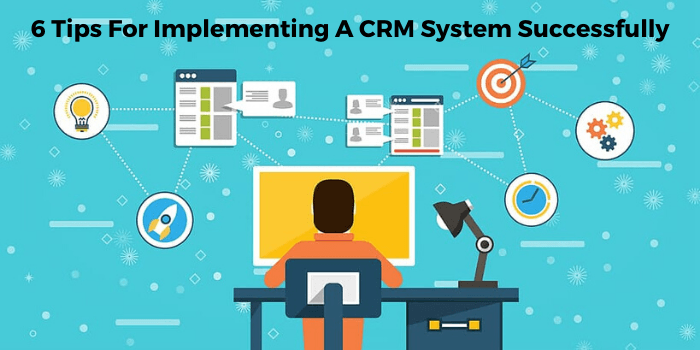Six Tips For Implementing A CRM System Successfully