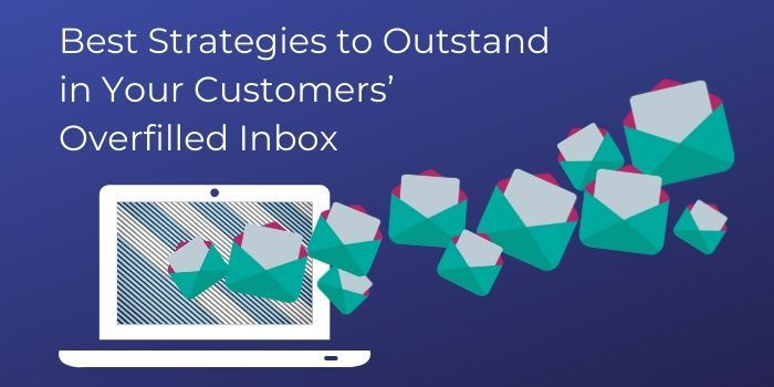 Best Strategies to Outstand in Your Customers' Overfilled Inbox