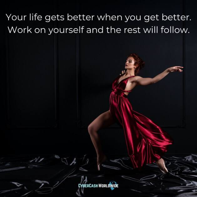 Your life gets better when you get better. Work on yourself and the rest will follow.