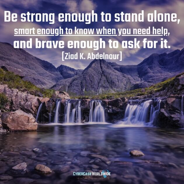 Be strong enough to stand alone, smart enough to know when you need help, and brave enough to ask for it. [Ziad K. Abdelnour]
