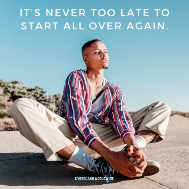 It's never too late to start all over again.