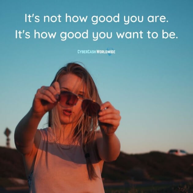 It's not how good you are. It's how good you want to be.