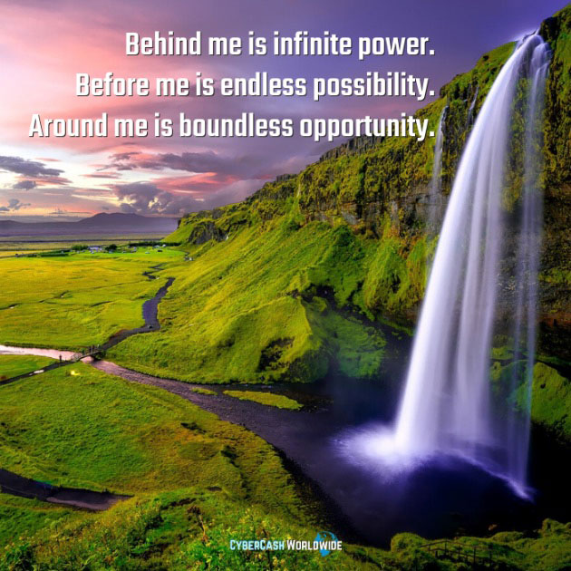 Behind me is infinite power. Before me is endless possibility. Around me is boundless opportunity.