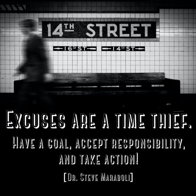 Excuses are a time thief. Have a goal, accept responsibility, and take action! [Dr. Steve Maraboli]