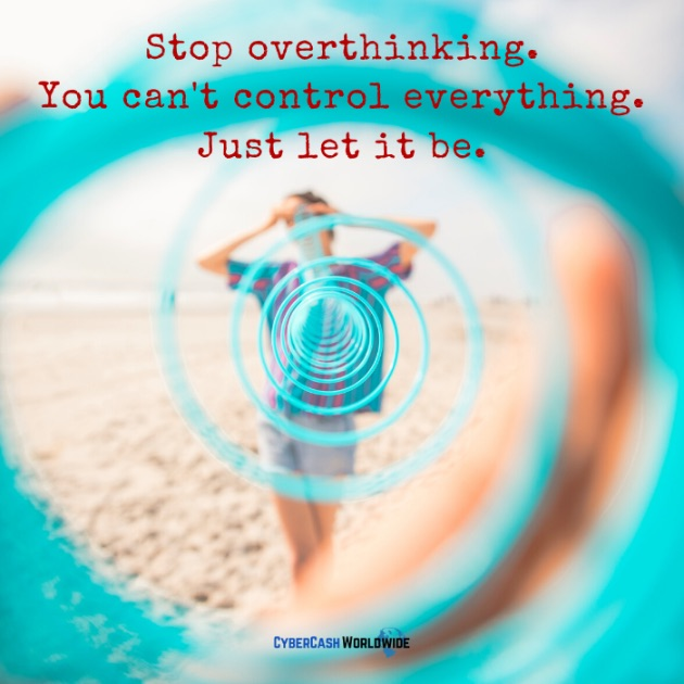 Stop overthinking. You can't control everything. Just let it be.