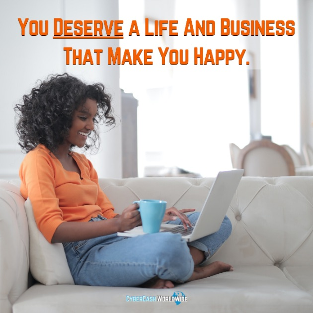You deserve a life and business that make you happy.