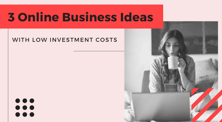 3 Online Business Ideas With Low Investment Costs
