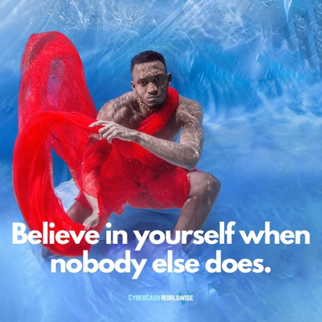 Believe in yourself when nobody else does.