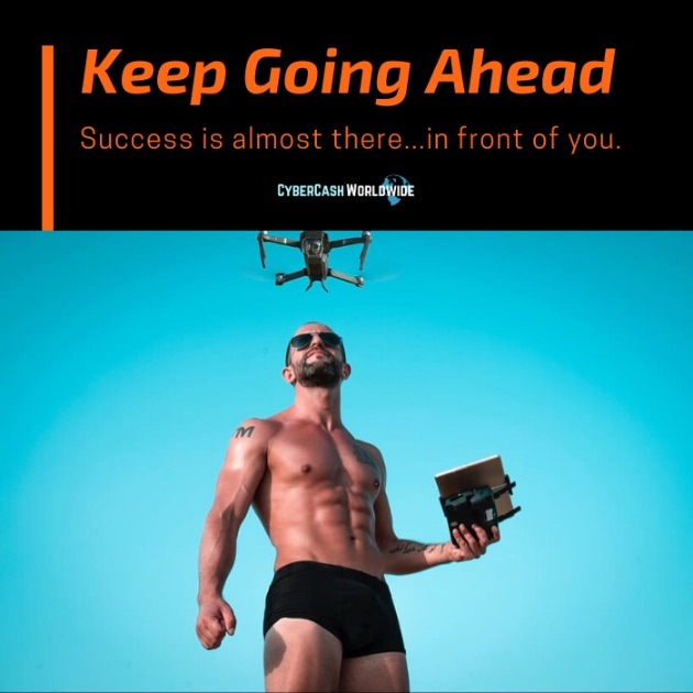 Keep going ahead. Success is almost there...in front of you.