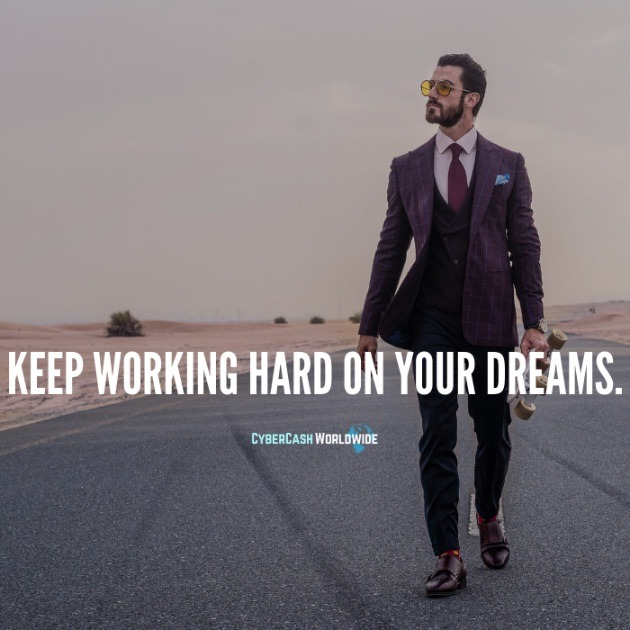 Keep working hard on your dreams.