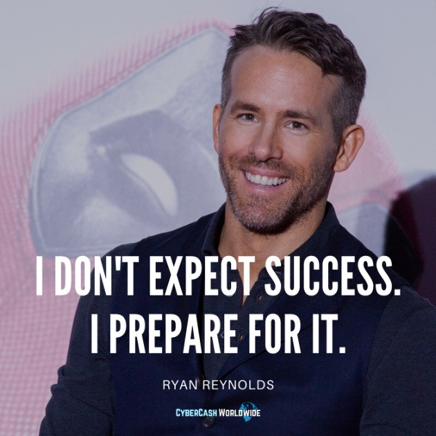 I don't expect success. I prepare for it. [Ryan Reynolds]