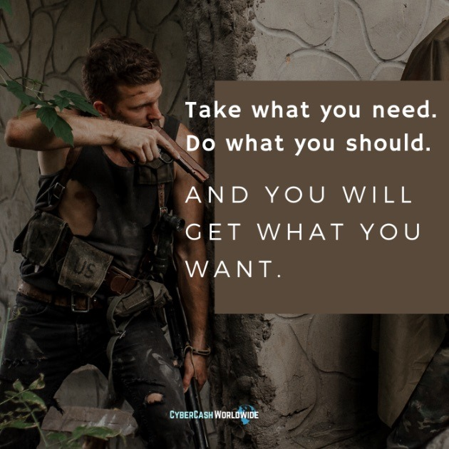 Take what you need. Do what you should. And you will get what you want.