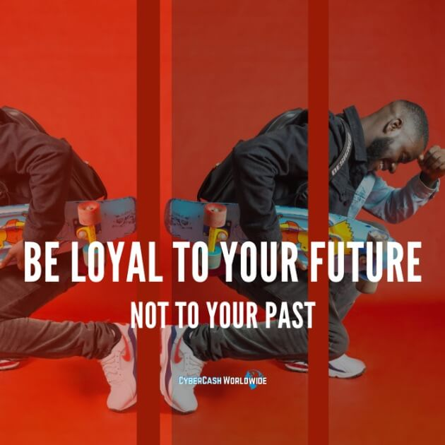 Be loyal to your future, not to your past.