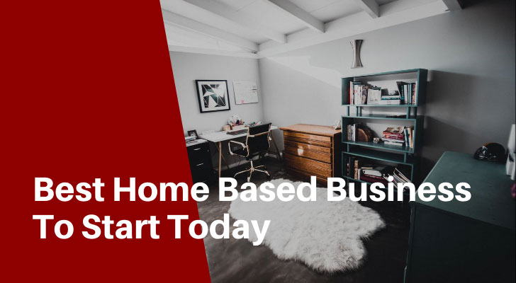 Best Home Based Business To Start Today