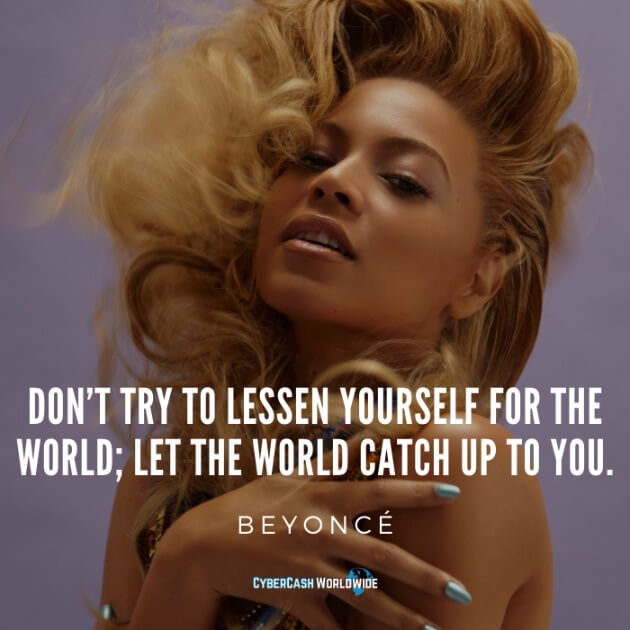 Don't try to lessen yourself for the world; let the world catch up to you. [Beyoncé]