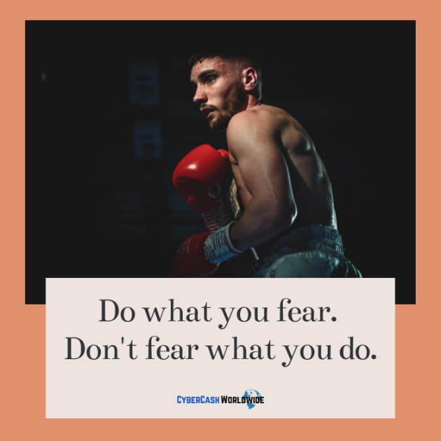 Do what you fear, don't fear what you do.