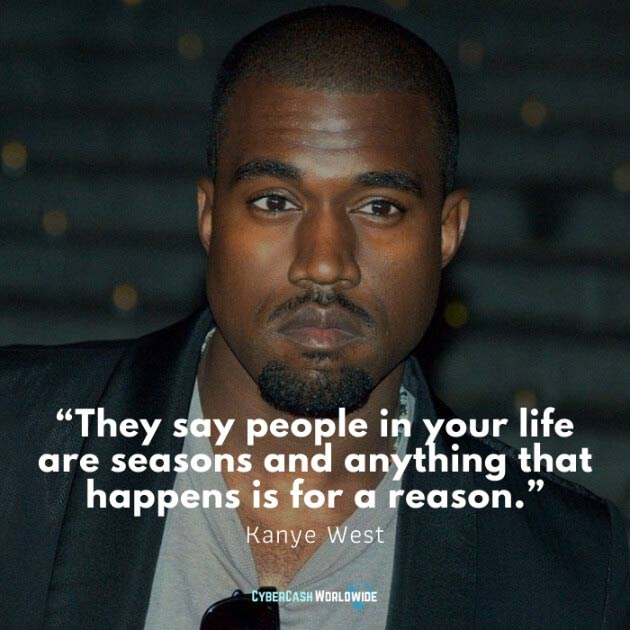 They say people in your life are seasons and anything that happens is for a reason. [Kanye West]