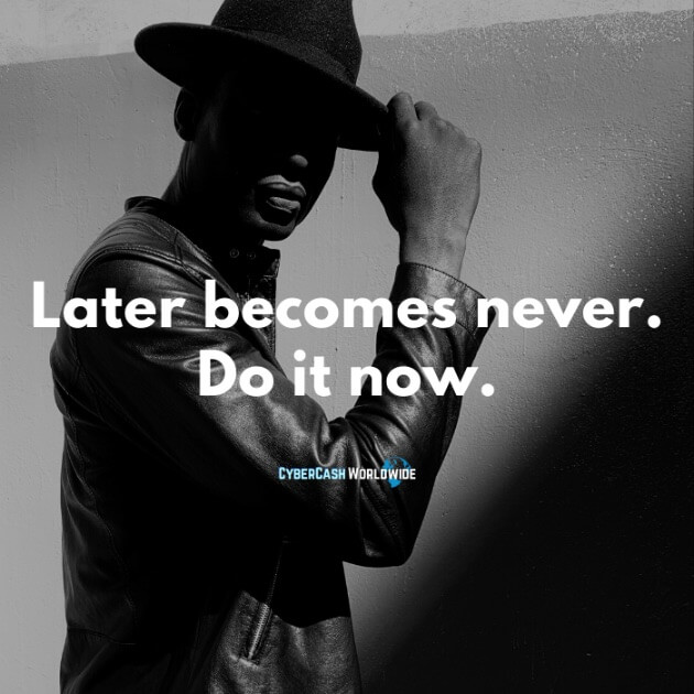 Later becomes never. Do it now.