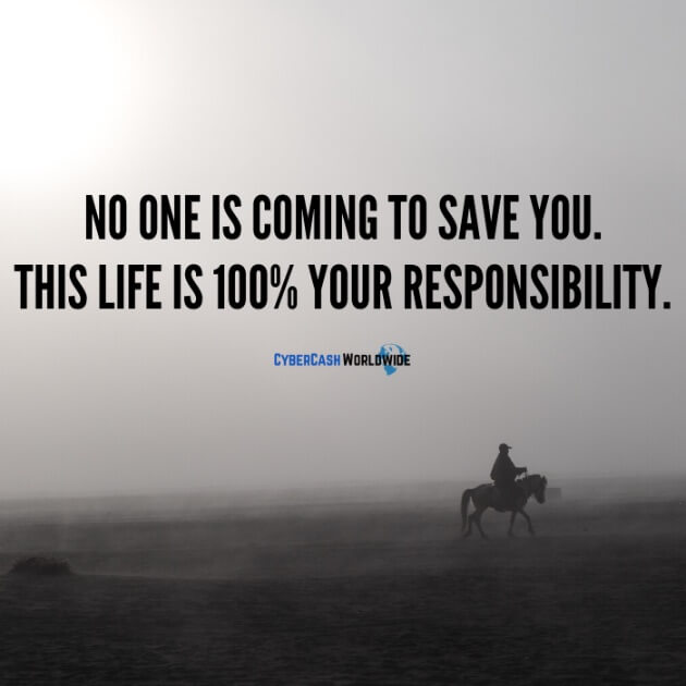No one is coming to save you. This life is 100% your responsibility.