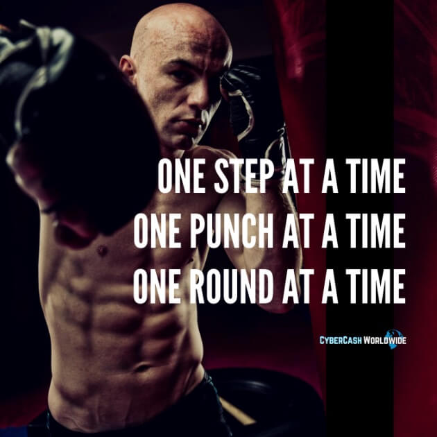 One step at a time. One punch at a time. Once round at a time.