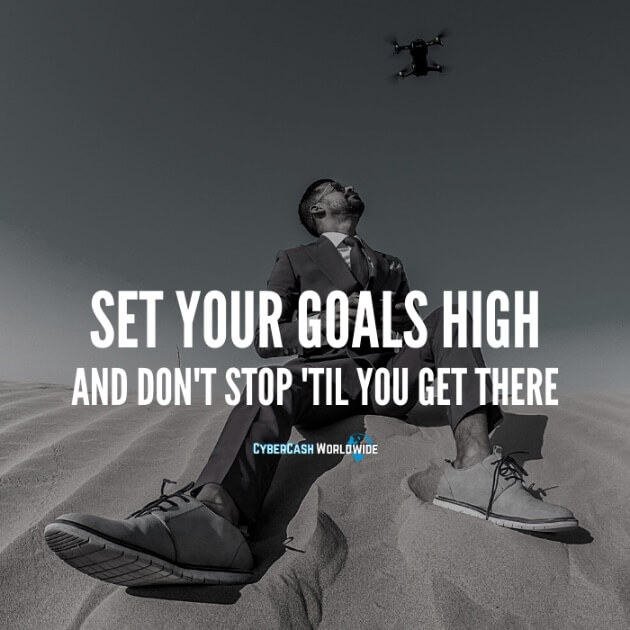 Set your goals high and don't stop 'til you get there.