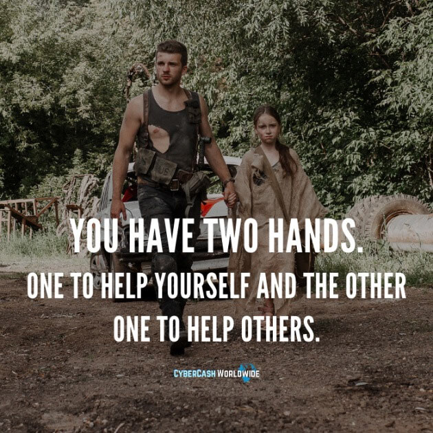 You have two hands. One to help yourself and the other one to help others.