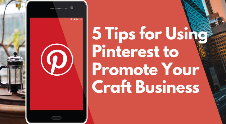 5 Tips for Using Pinterest to Promote Your Craft Business