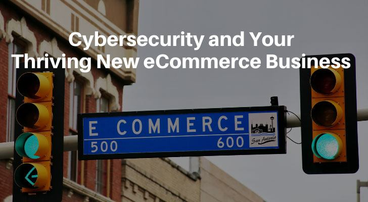 Cybersecurity and Your Thriving New eCommerce Business