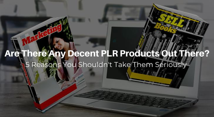 Reasons Not To Take PLR Products Seriously