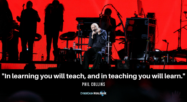 Phil Collins Quote In learning you will teach and in teaching you will learn