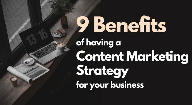 9 Benefits Of Having A Content Marketing Strategy For Your Business