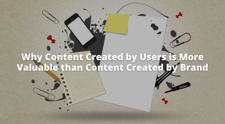 Why Content Created by Users is More Valuable than Content Created by Brand