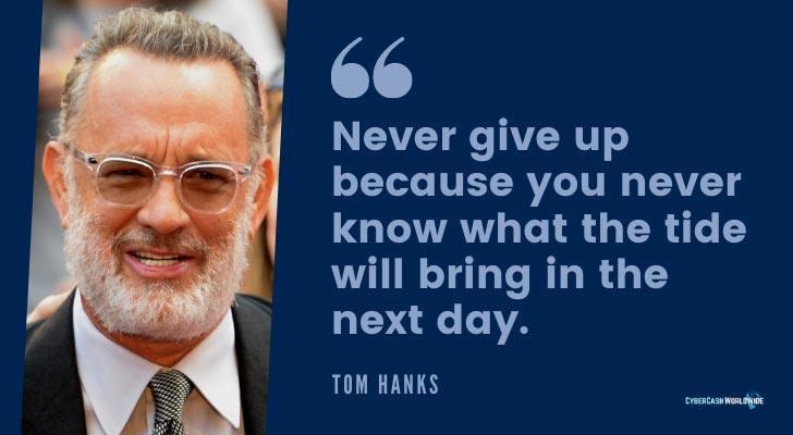 Never give up because you never know what the tide will bring in the next day Tom Hanks