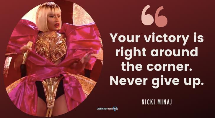 Your victory is right around the corner. Never give up Nicki Minaj