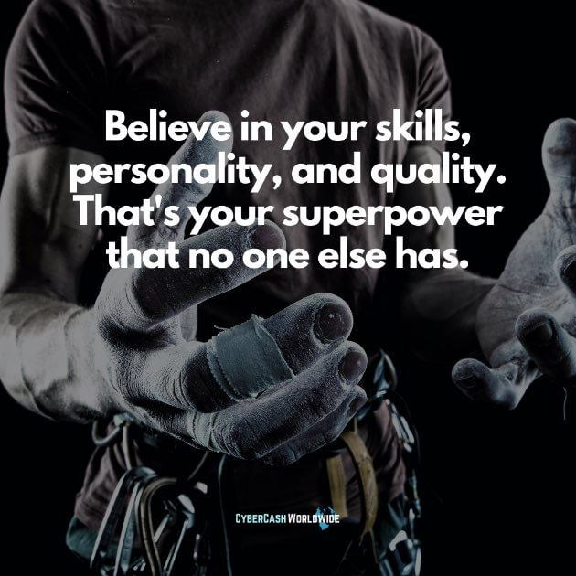 Believe in your skills, personality, and quality. That's your superpower that no one else has.