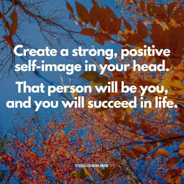 Create a strong, positive self-image in your head. That person will be you, and will succeed in life.