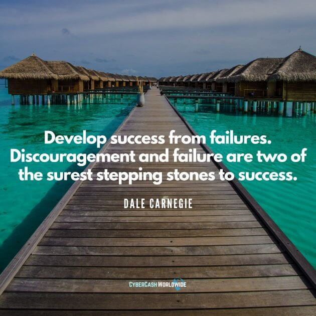 Develop success from failures. Discouragement and failure are two of the surest stepping stones to success. [Dale Carnegie]