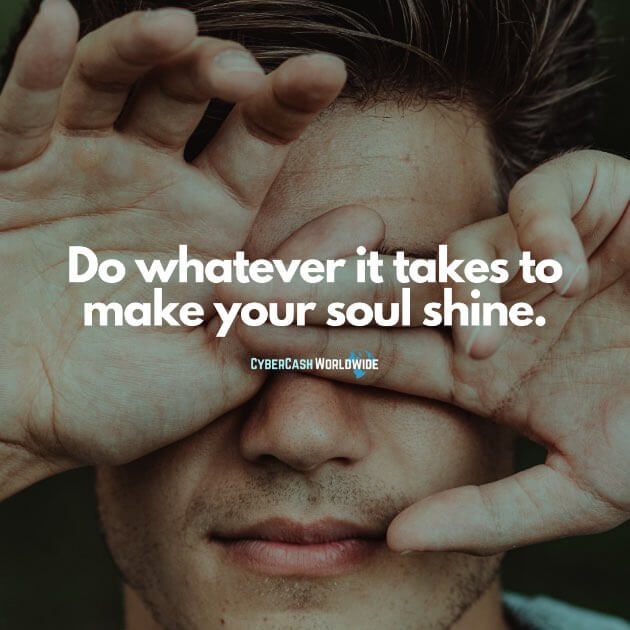 Do whatever it takes to make your soul shine.