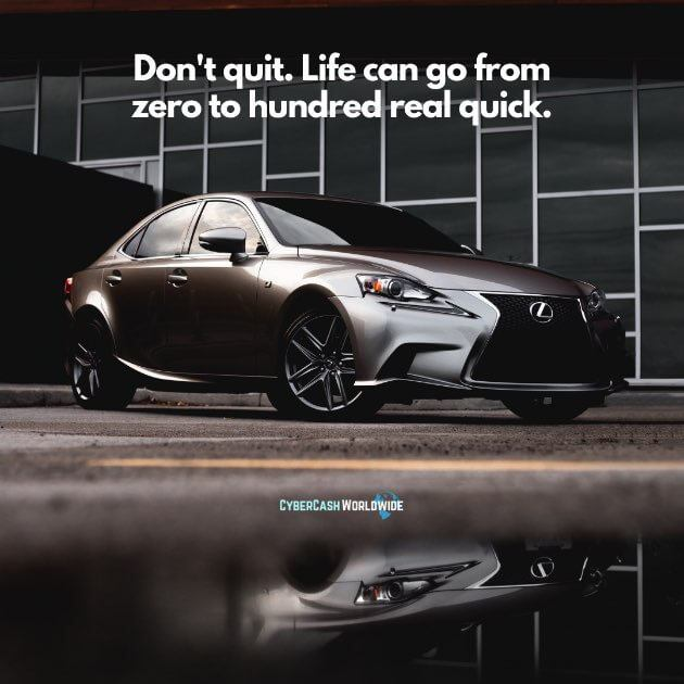 Don't quit. Life can go from zero to hundred real quick.